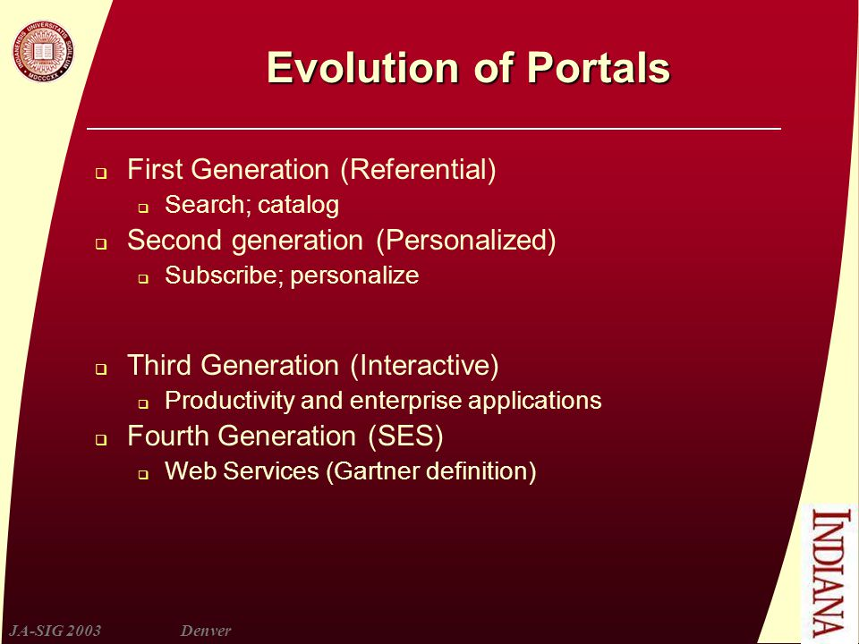 JA-SIG 2003Denver Evolution of Portals  First Generation (Referential)  Search; catalog  Second generation (Personalized)  Subscribe; personalize  Third Generation (Interactive)  Productivity and enterprise applications  Fourth Generation (SES)  Web Services (Gartner definition)