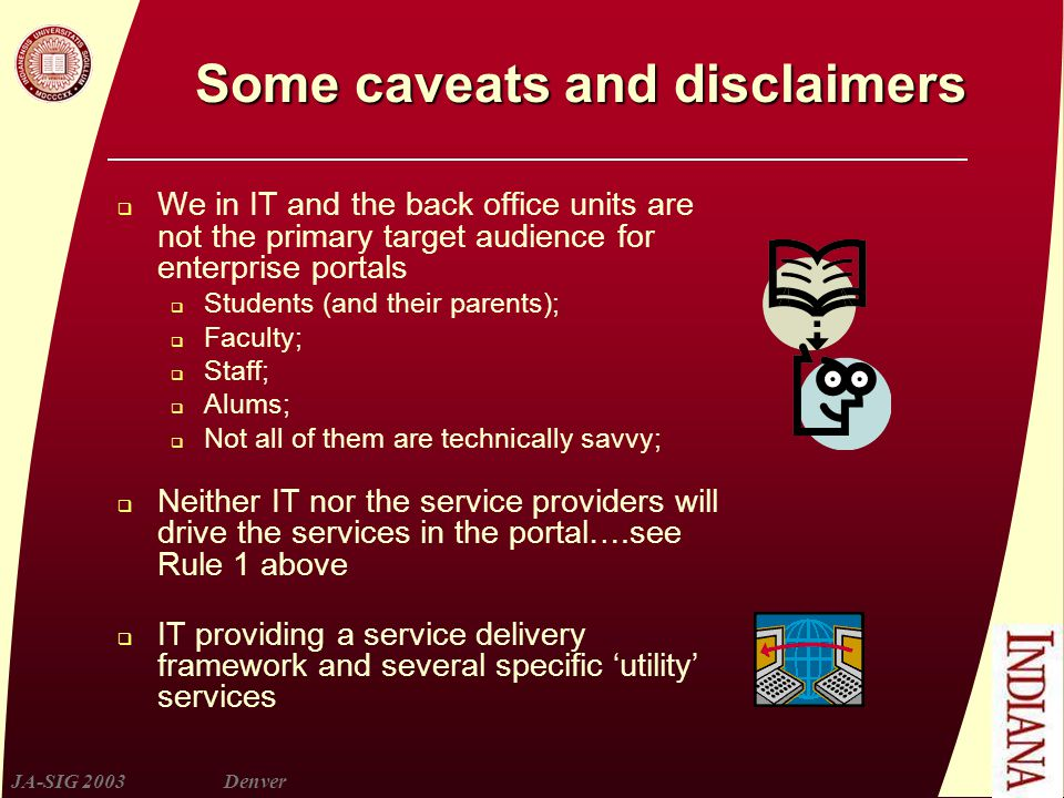 JA-SIG 2003Denver Some caveats and disclaimers  We in IT and the back office units are not the primary target audience for enterprise portals  Students (and their parents);  Faculty;  Staff;  Alums;  Not all of them are technically savvy;  Neither IT nor the service providers will drive the services in the portal….see Rule 1 above  IT providing a service delivery framework and several specific 'utility' services