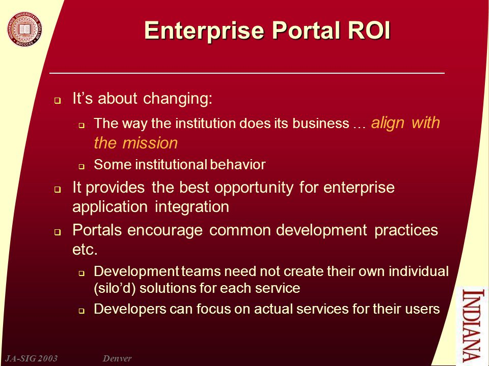 JA-SIG 2003Denver Enterprise Portal ROI  It's about changing:  The way the institution does its business … align with the mission  Some institutional behavior  It provides the best opportunity for enterprise application integration  Portals encourage common development practices etc.