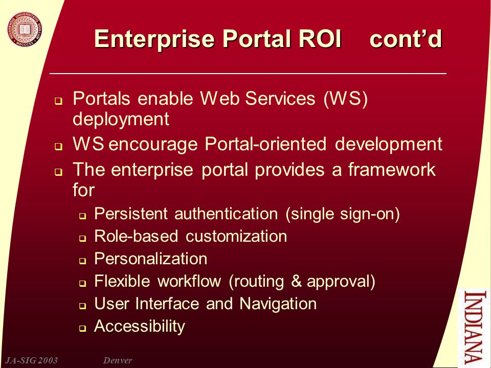 JA-SIG 2003Denver Enterprise Portal ROI cont'd  Portals enable Web Services (WS) deployment  WS encourage Portal-oriented development  The enterprise portal provides a framework for  Persistent authentication (single sign-on)  Role-based customization  Personalization  Flexible workflow (routing & approval)  User Interface and Navigation  Accessibility