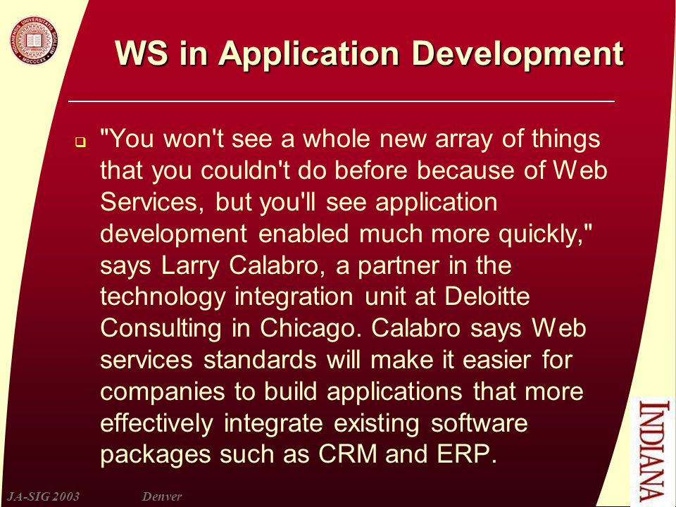 JA-SIG 2003Denver WS in Application Development  You won t see a whole new array of things that you couldn t do before because of Web Services, but you ll see application development enabled much more quickly, says Larry Calabro, a partner in the technology integration unit at Deloitte Consulting in Chicago.