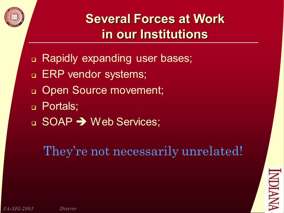 JA-SIG 2003Denver Several Forces at Work in our Institutions  Rapidly expanding user bases;  ERP vendor systems;  Open Source movement;  Portals;  SOAP  Web Services; They're not necessarily unrelated!