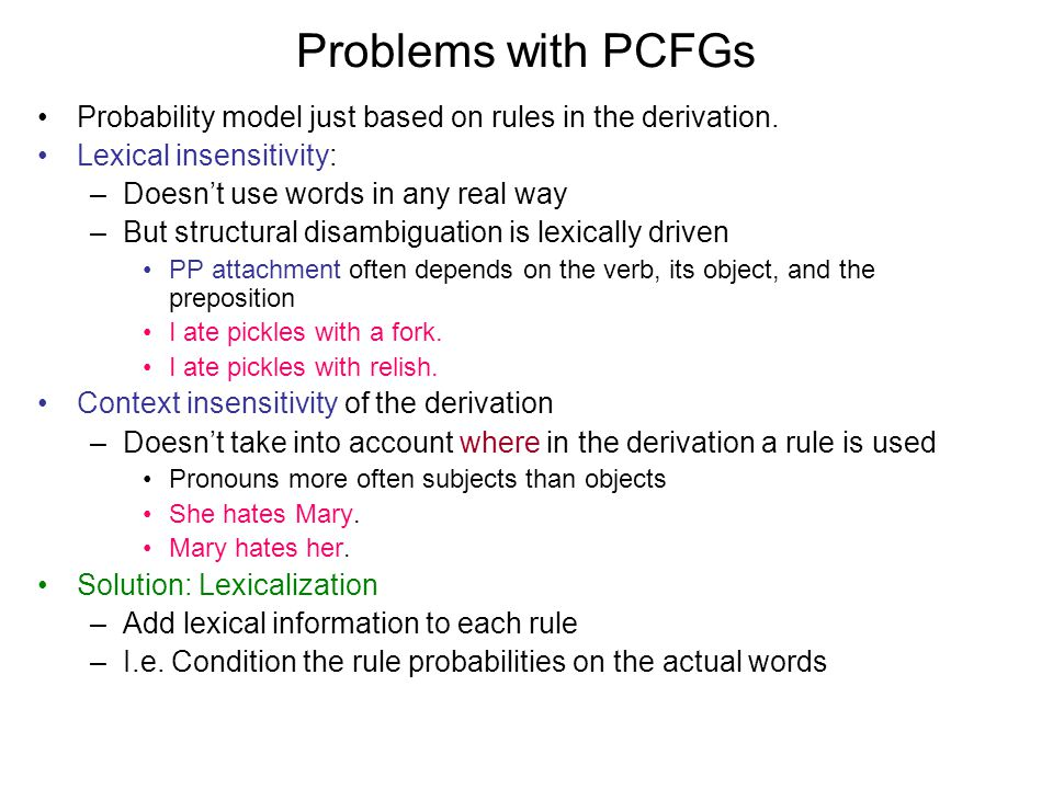 Problems with PCFGs Probability model just based on rules in the derivation.