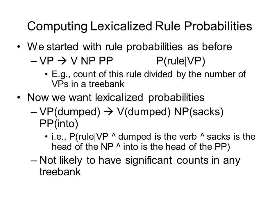Computing Lexicalized Rule Probabilities We started with rule probabilities as before –VP  V NP PP P(rule|VP) E.g., count of this rule divided by the number of VPs in a treebank Now we want lexicalized probabilities –VP(dumped)  V(dumped) NP(sacks) PP(into) i.e., P(rule|VP ^ dumped is the verb ^ sacks is the head of the NP ^ into is the head of the PP) –Not likely to have significant counts in any treebank