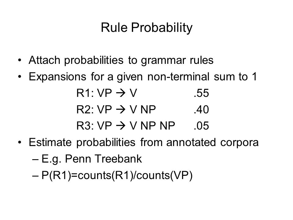 Rule Probability Attach probabilities to grammar rules Expansions for a given non-terminal sum to 1 R1: VP  V.55 R2: VP  V NP.40 R3: VP  V NP NP.05 Estimate probabilities from annotated corpora –E.g.