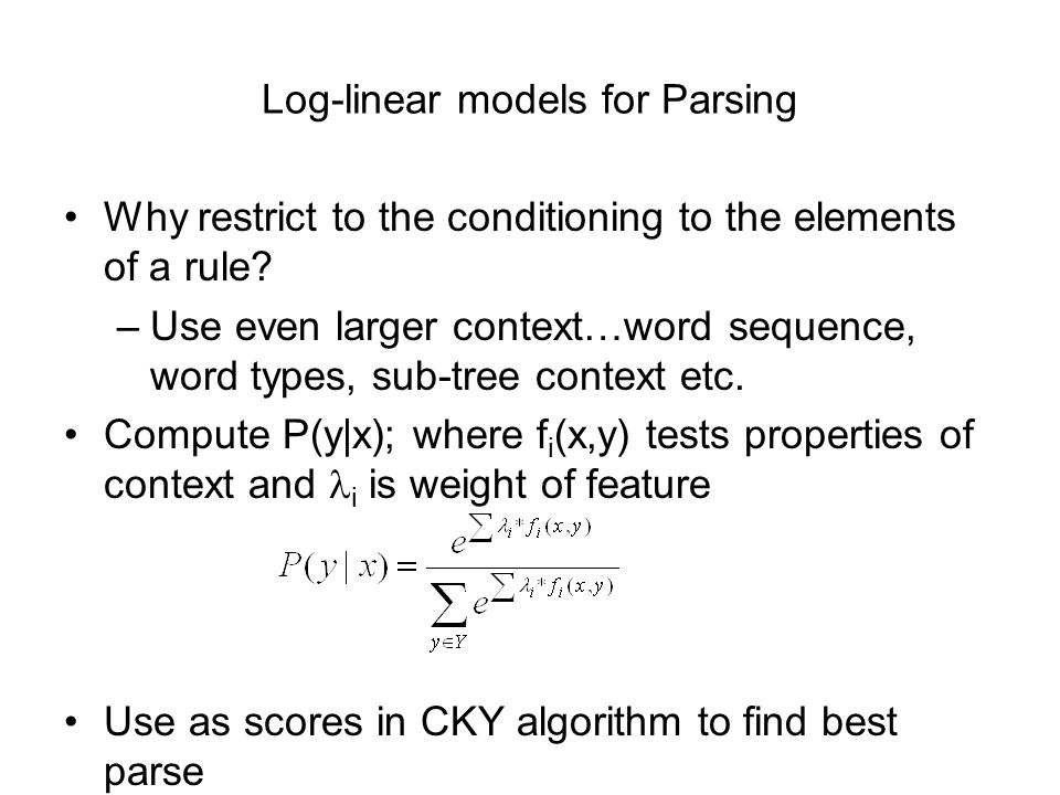 Log-linear models for Parsing Why restrict to the conditioning to the elements of a rule.