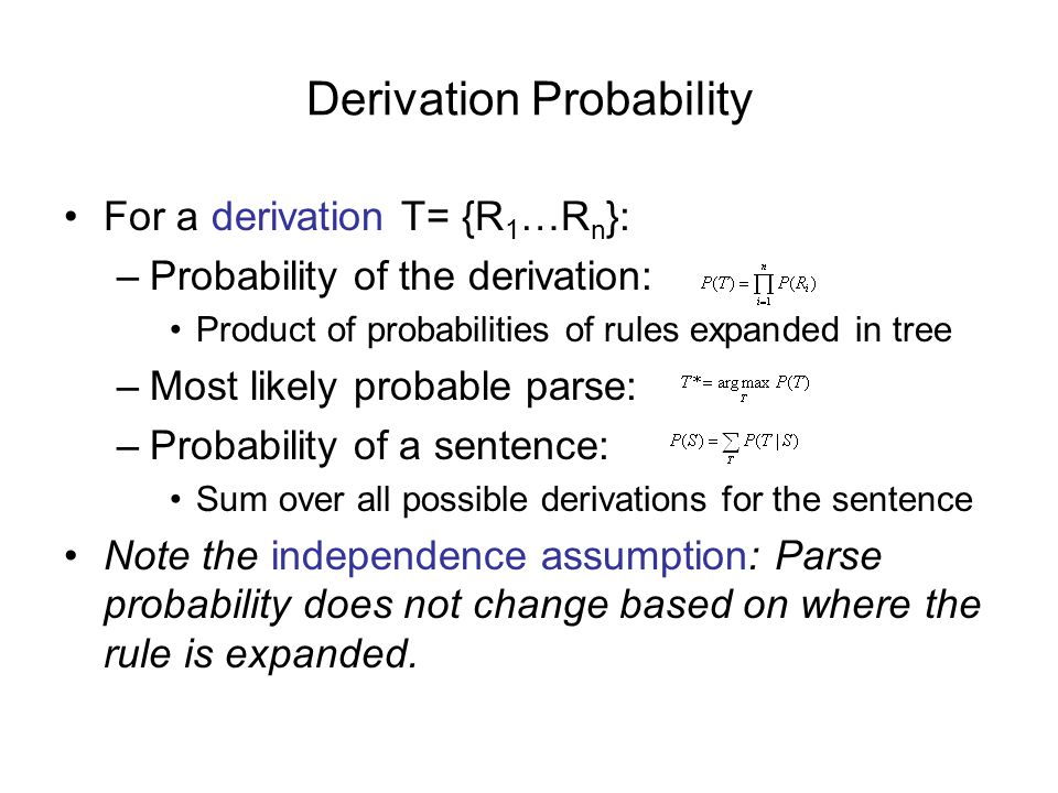 Derivation Probability For a derivation T= {R 1 …R n }: –Probability of the derivation: Product of probabilities of rules expanded in tree –Most likely probable parse: –Probability of a sentence: Sum over all possible derivations for the sentence Note the independence assumption: Parse probability does not change based on where the rule is expanded.