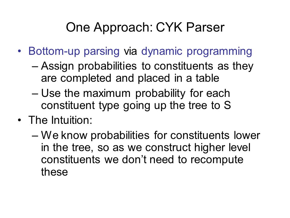 One Approach: CYK Parser Bottom-up parsing via dynamic programming –Assign probabilities to constituents as they are completed and placed in a table –Use the maximum probability for each constituent type going up the tree to S The Intuition: –We know probabilities for constituents lower in the tree, so as we construct higher level constituents we don't need to recompute these