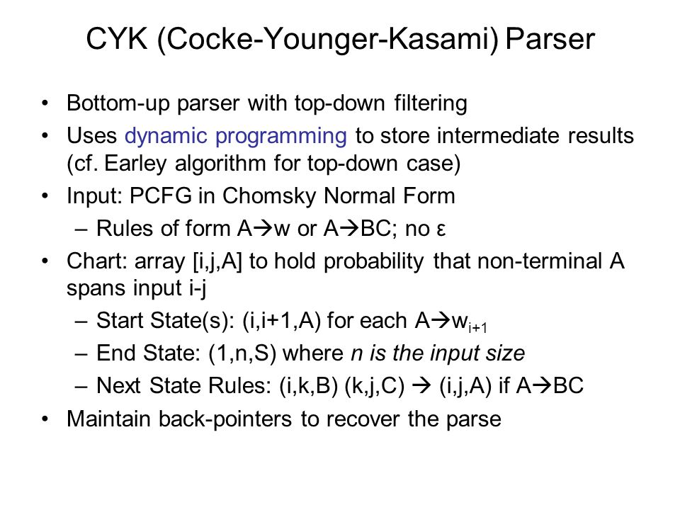 CYK (Cocke-Younger-Kasami) Parser Bottom-up parser with top-down filtering Uses dynamic programming to store intermediate results (cf.