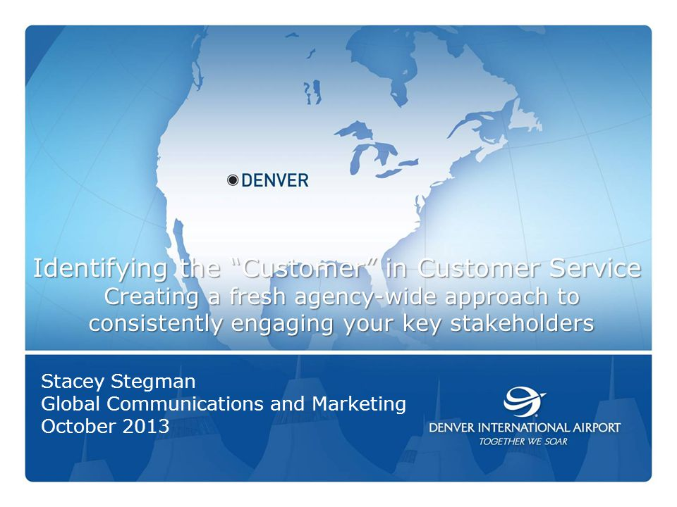 1 Identifying the Customer in Customer Service Creating a fresh agency-wide approach to consistently engaging your key stakeholders Stacey Stegman Global Communications and Marketing October 2013