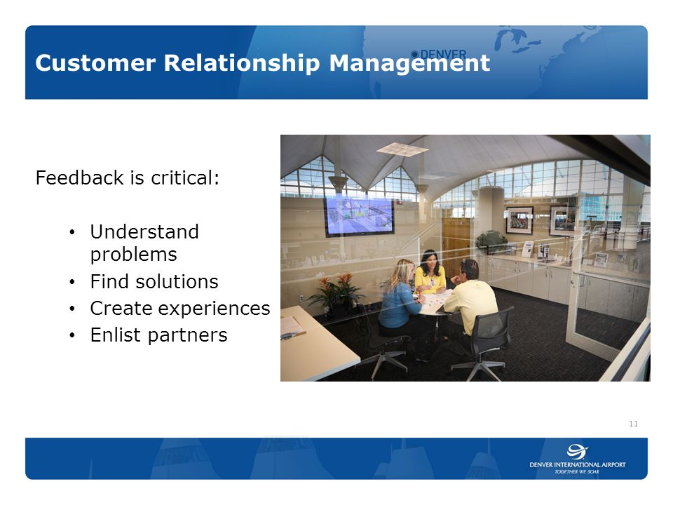 Customer Relationship Management Feedback is critical: Understand problems Find solutions Create experiences Enlist partners 11
