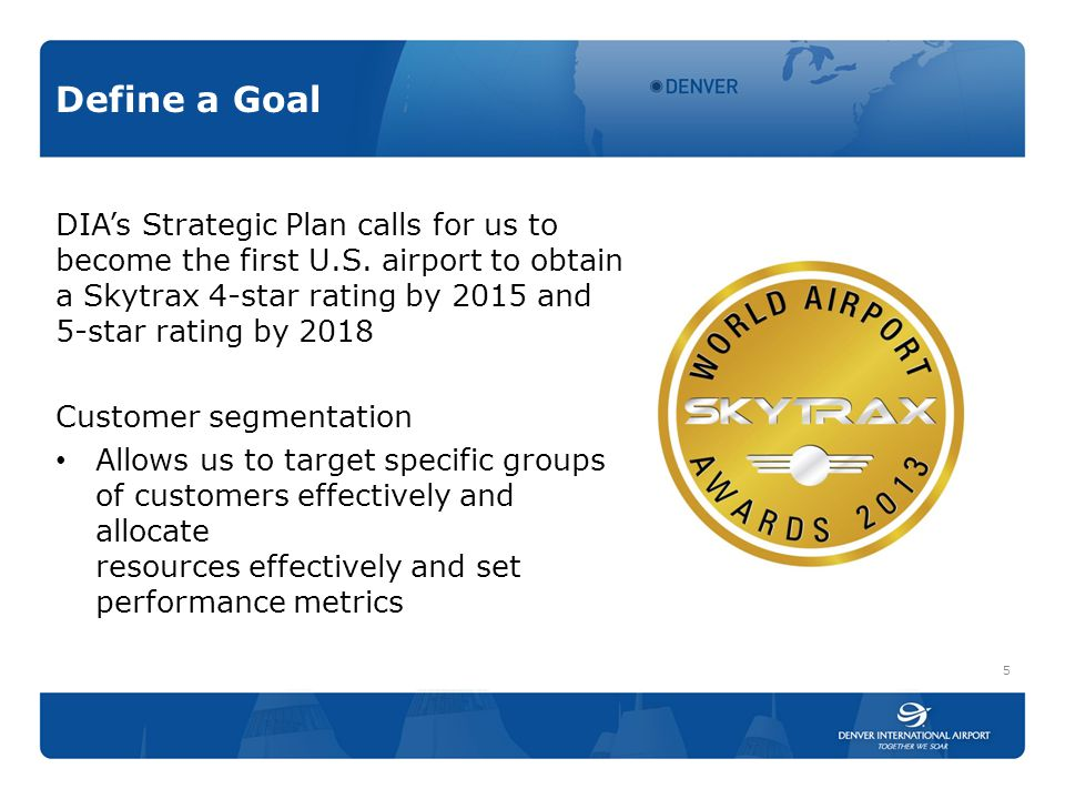 Define a Goal DIA's Strategic Plan calls for us to become the first U.S. airport to obtain a Skytrax 4-star rating by 2015 and 5-star rating by 2018 C