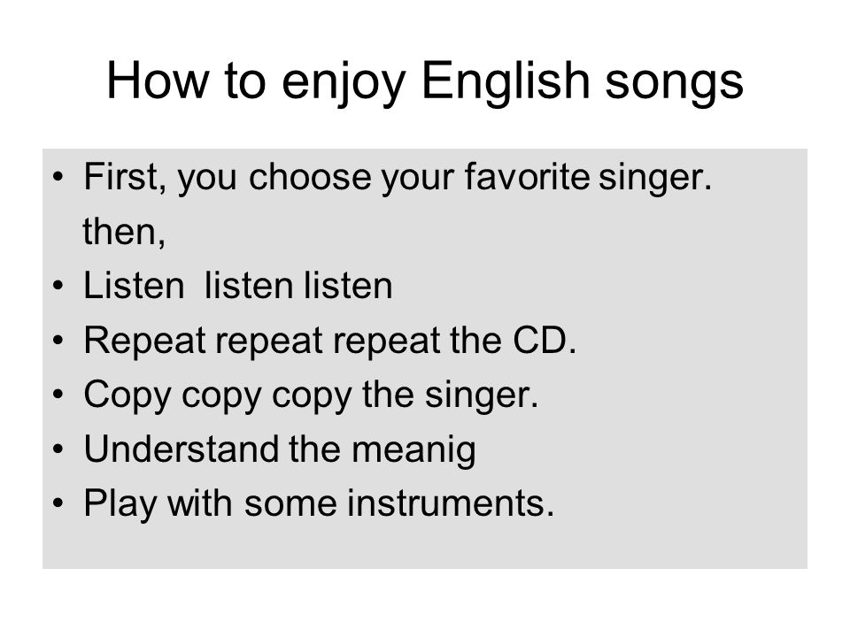 How to enjoy English songs First, you choose your favorite singer. then, Listen listen listen Repeat repeat repeat the CD. Copy copy copy the singer.