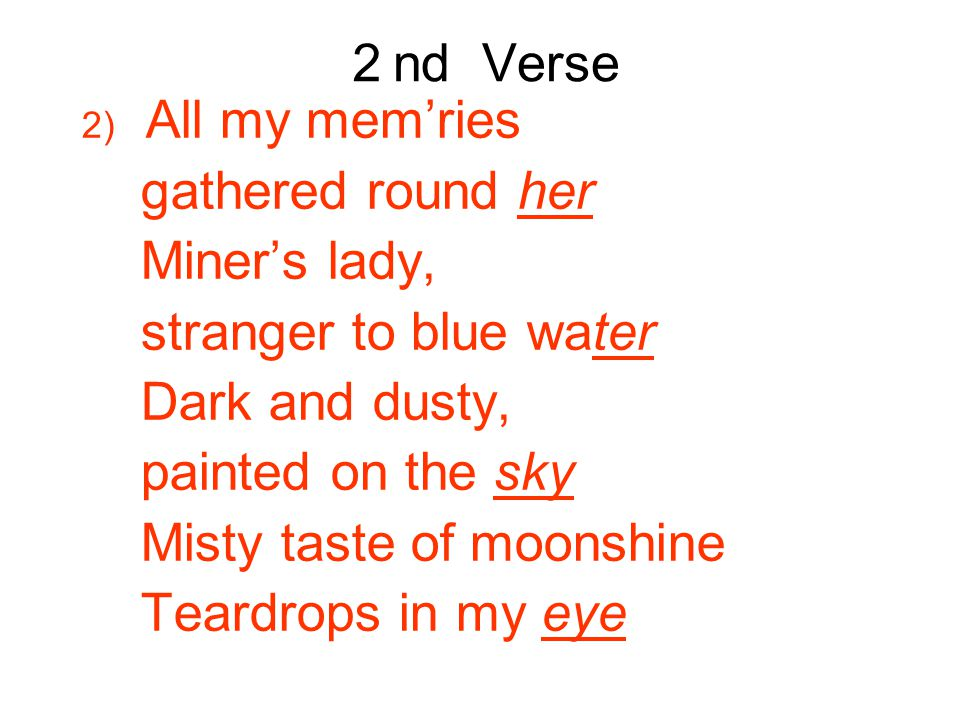 2 nd Verse 2) All my mem'ries gathered round her Miner's lady, stranger to blue water Dark and dusty, painted on the sky Misty taste of moonshine Teardrops in my eye