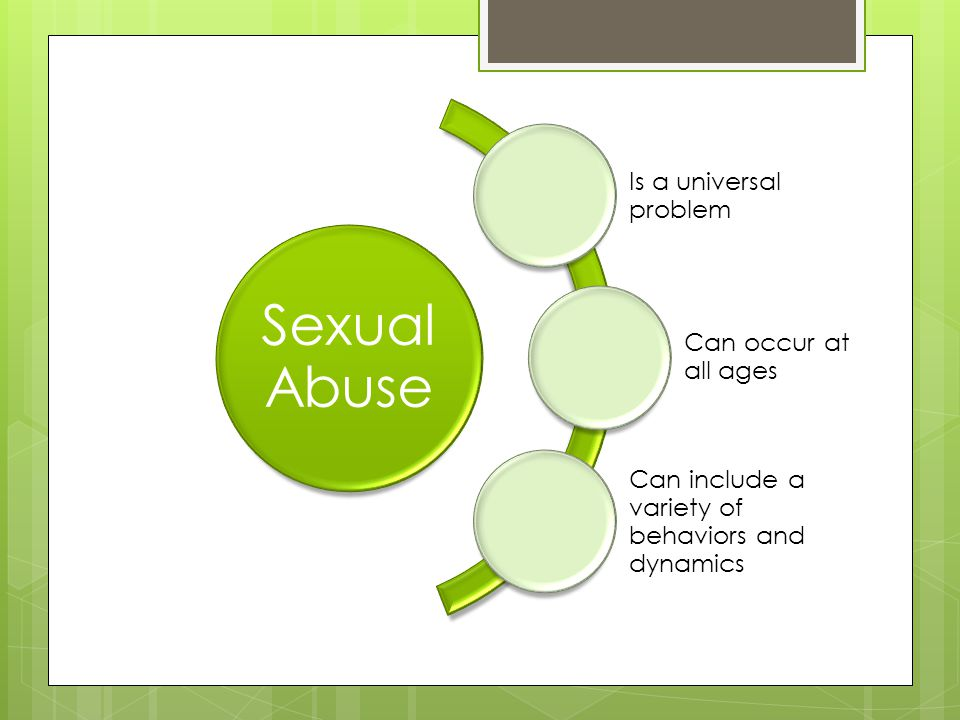 Sexual Abuse Is a universal problem Can occur at all ages Can include a variety of behaviors and dynamics
