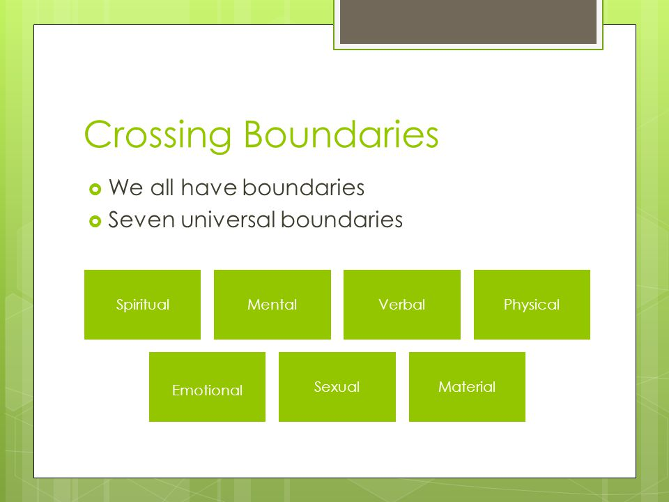 Crossing Boundaries  We all have boundaries  Seven universal boundaries SpiritualMentalVerbalPhysical Emotional SexualMaterial