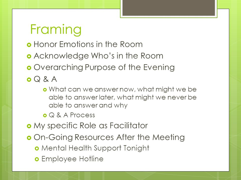 Framing  Honor Emotions in the Room  Acknowledge Who's in the Room  Overarching Purpose of the Evening  Q & A  What can we answer now, what might we be able to answer later, what might we never be able to answer and why  Q & A Process  My specific Role as Facilitator  On-Going Resources After the Meeting  Mental Health Support Tonight  Employee Hotline