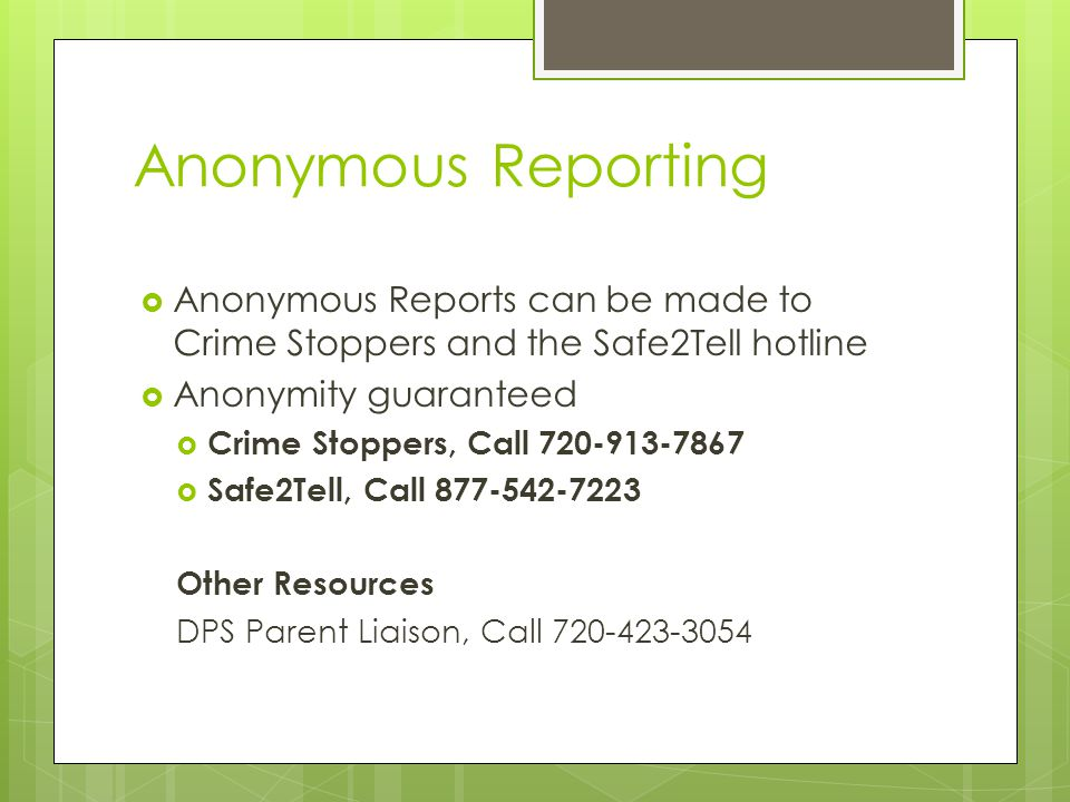 Anonymous Reporting  Anonymous Reports can be made to Crime Stoppers and the Safe2Tell hotline  Anonymity guaranteed  Crime Stoppers, Call 720-913-7867  Safe2Tell, Call 877-542-7223 Other Resources DPS Parent Liaison, Call 720-423-3054