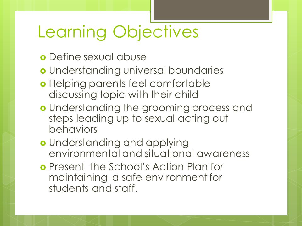 Learning Objectives  Define sexual abuse  Understanding universal boundaries  Helping parents feel comfortable discussing topic with their child  Understanding the grooming process and steps leading up to sexual acting out behaviors  Understanding and applying environmental and situational awareness  Present the School's Action Plan for maintaining a safe environment for students and staff.