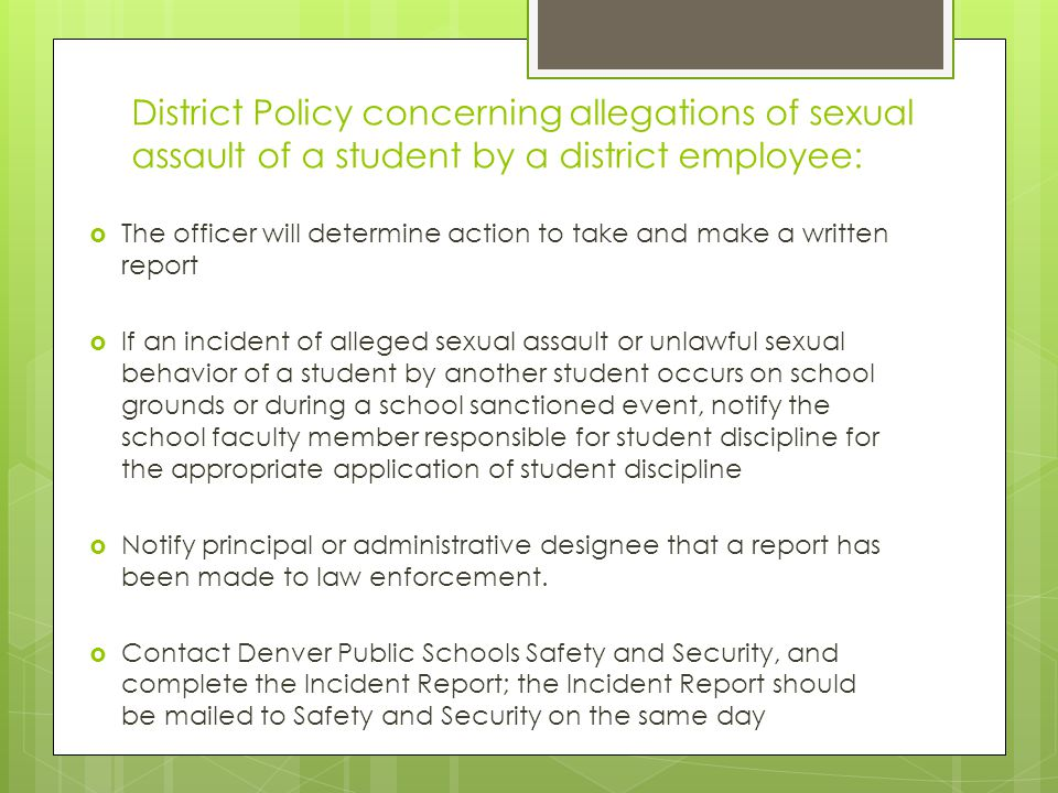 District Policy concerning allegations of sexual assault of a student by a district employee:  The officer will determine action to take and make a written report  If an incident of alleged sexual assault or unlawful sexual behavior of a student by another student occurs on school grounds or during a school sanctioned event, notify the school faculty member responsible for student discipline for the appropriate application of student discipline  Notify principal or administrative designee that a report has been made to law enforcement.