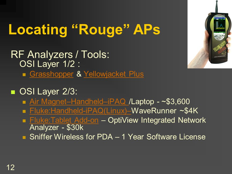 12 Locating Rouge APs RF Analyzers / Tools: OSI Layer 1/2 : Grasshopper & Yellowjacket Plus GrasshopperYellowjacket Plus OSI Layer 2/3: Air Magnet–Handheld–iPAQ /Laptop - ~$3,600 Air Magnet–Handheld–iPAQ Fluke:Handheld-iPAQ(Linux)–WaveRunner ~$4K Fluke:Handheld-iPAQ(Linux)– Fluke:Tablet Add-on – OptiView Integrated Network Analyzer - $30k Fluke:Tablet Add-on Sniffer Wireless for PDA – 1 Year Software License