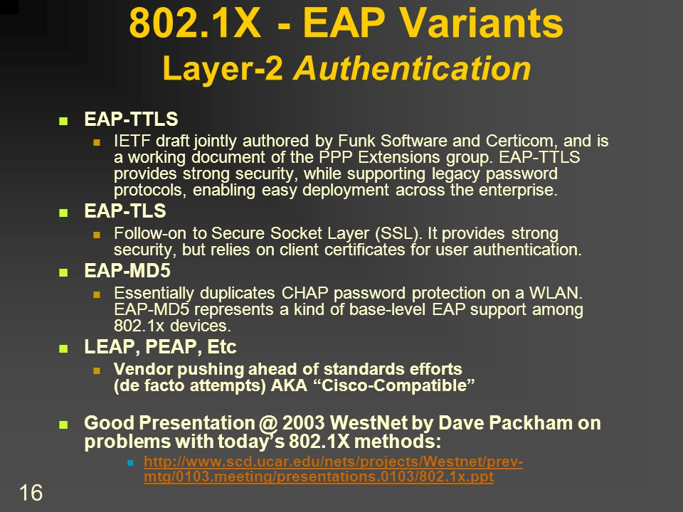 16 802.1X - EAP Variants Layer-2 Authentication EAP-TTLS IETF draft jointly authored by Funk Software and Certicom, and is a working document of the PPP Extensions group.