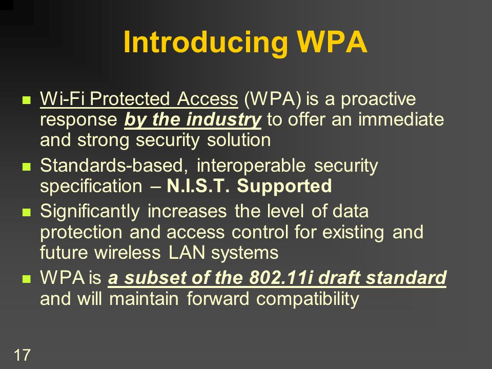 17 Introducing WPA Wi-Fi Protected Access (WPA) is a proactive response by the industry to offer an immediate and strong security solution Standards-based, interoperable security specification – N.I.S.T.