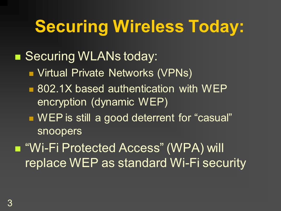 3 Securing Wireless Today: Securing WLANs today: Virtual Private Networks (VPNs) 802.1X based authentication with WEP encryption (dynamic WEP) WEP is still a good deterrent for casual snoopers Wi-Fi Protected Access (WPA) will replace WEP as standard Wi-Fi security