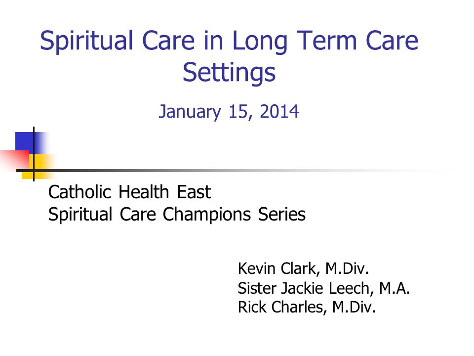 Spiritual Care in Long Term Care Settings January 15, 2014 Catholic Health East Spiritual Care Champions Series Kevin Clark, M.Div. Sister Jackie Leec