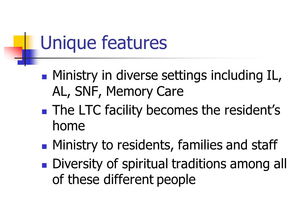 Unique features Ministry in diverse settings including IL, AL, SNF, Memory Care The LTC facility becomes the resident's home Ministry to residents, fa