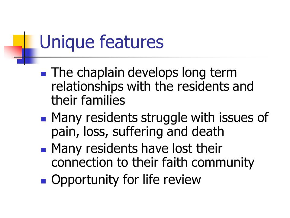 Unique features The chaplain develops long term relationships with the residents and their families Many residents struggle with issues of pain, loss,
