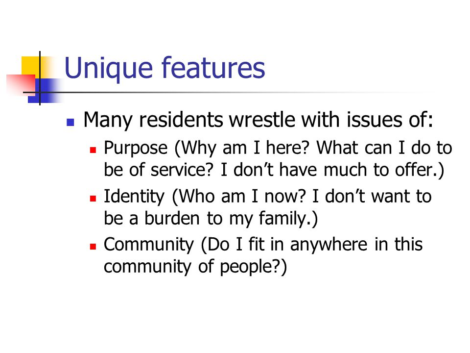 Unique features Many residents wrestle with issues of: Purpose (Why am I here? What can I do to be of service? I don't have much to offer.) Identity (