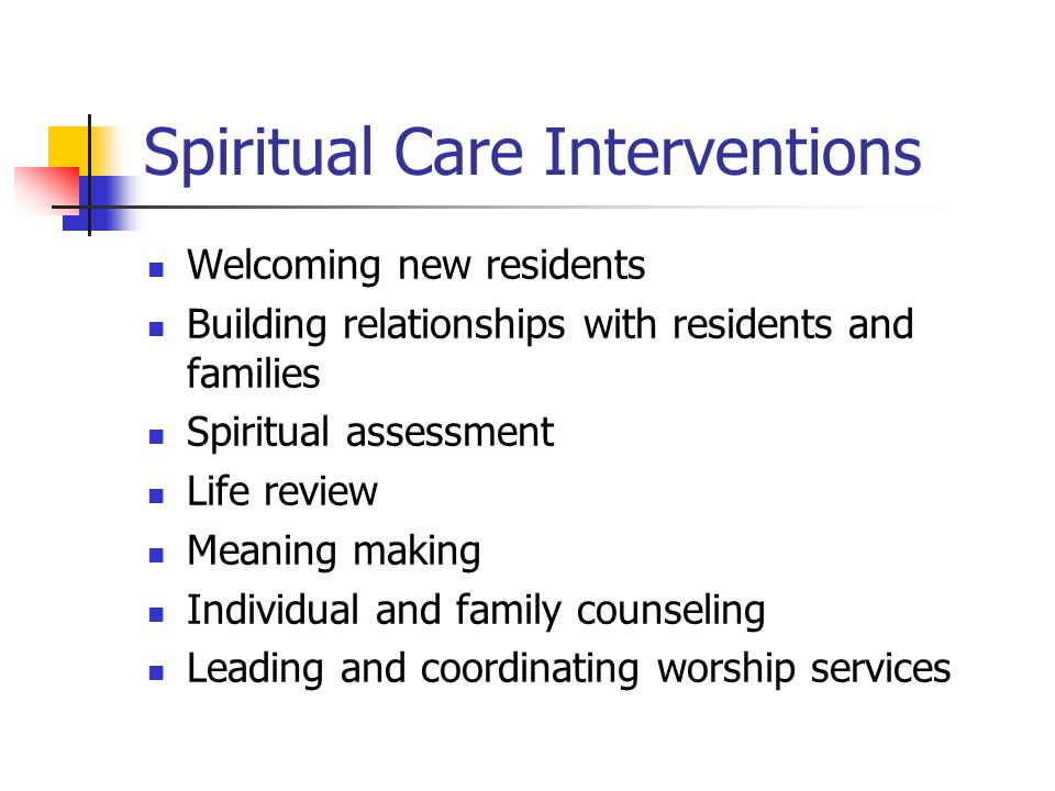 Spiritual Care Interventions Welcoming new residents Building relationships with residents and families Spiritual assessment Life review Meaning making Individual and family counseling Leading and coordinating worship services