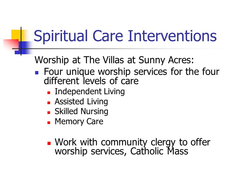 Spiritual Care Interventions Worship at The Villas at Sunny Acres: Four unique worship services for the four different levels of care Independent Livi