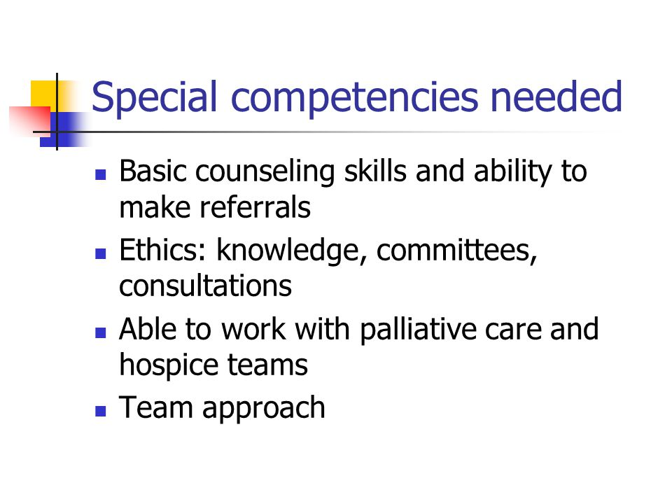 Special competencies needed Basic counseling skills and ability to make referrals Ethics: knowledge, committees, consultations Able to work with palliative care and hospice teams Team approach