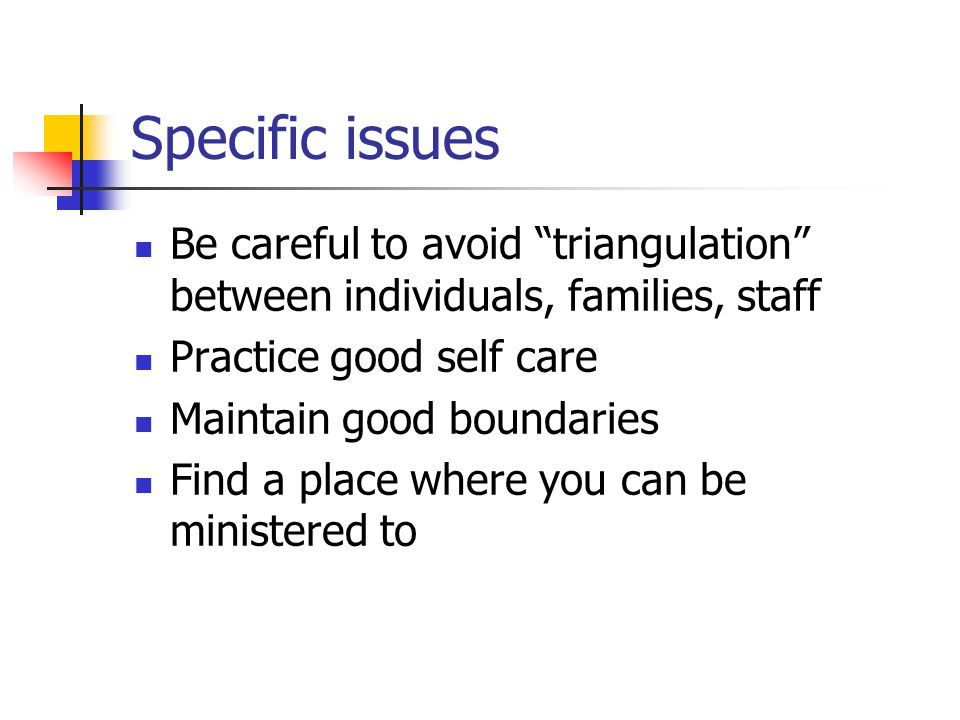 Specific issues Be careful to avoid triangulation between individuals, families, staff Practice good self care Maintain good boundaries Find a place where you can be ministered to