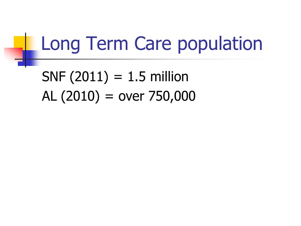 Long Term Care population SNF (2011) = 1.5 million AL (2010) = over 750,000