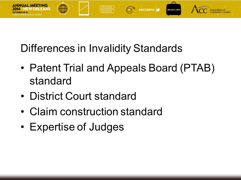 Differences in Invalidity Standards Patent Trial and Appeals Board (PTAB) standard District Court standard Claim construction standard Expertise of Judges
