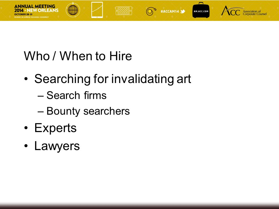 Who / When to Hire Searching for invalidating art –Search firms –Bounty searchers Experts Lawyers
