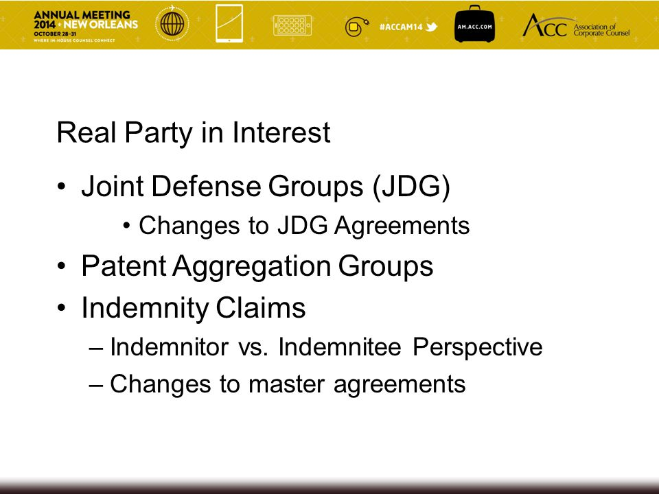 Real Party in Interest Joint Defense Groups (JDG) Changes to JDG Agreements Patent Aggregation Groups Indemnity Claims –Indemnitor vs. Indemnitee Pers
