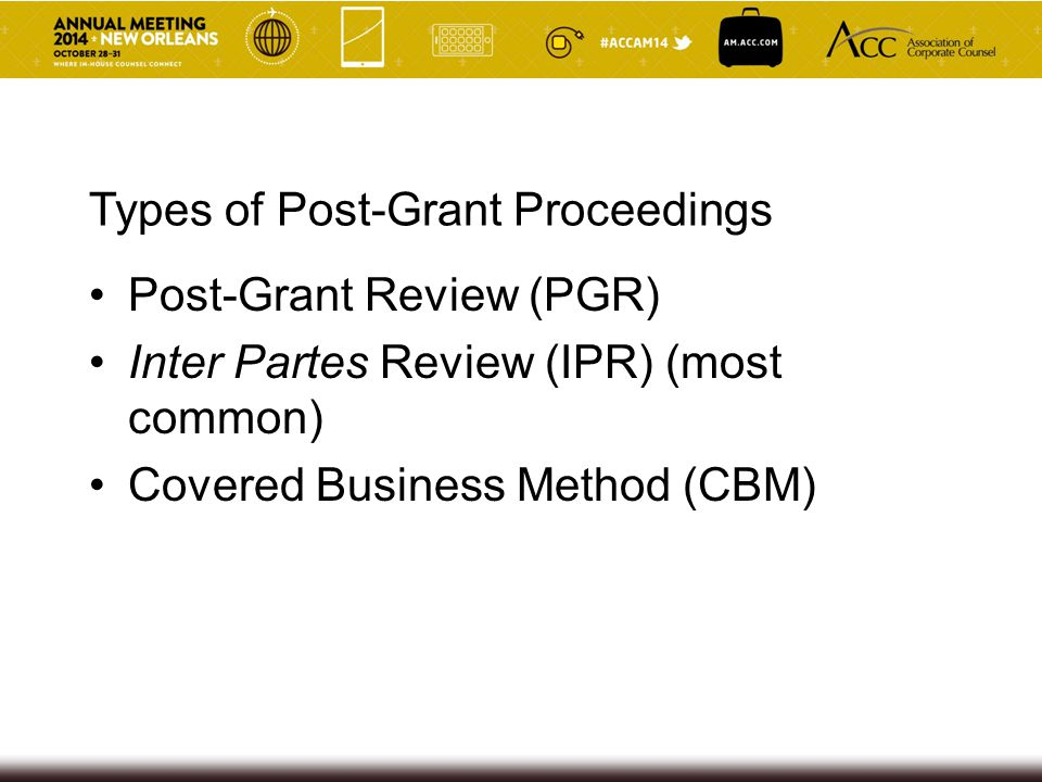 Types of Post-Grant Proceedings Post-Grant Review (PGR) Inter Partes Review (IPR) (most common) Covered Business Method (CBM)