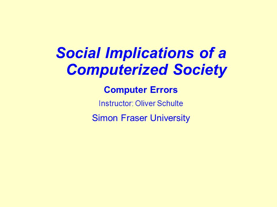 Social Implications of a Computerized Society Computer Errors Instructor: Oliver Schulte Simon Fraser University
