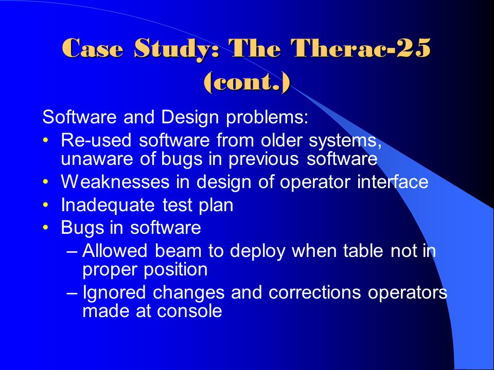 Case Study: The Therac-25 (cont.) Software and Design problems: Re-used software from older systems, unaware of bugs in previous software Weaknesses in design of operator interface Inadequate test plan Bugs in software –Allowed beam to deploy when table not in proper position –Ignored changes and corrections operators made at console