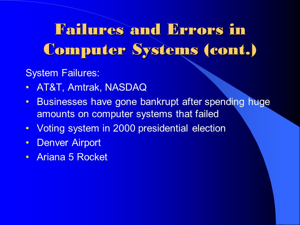 Failures and Errors in Computer Systems (cont.) System Failures: AT&T, Amtrak, NASDAQ Businesses have gone bankrupt after spending huge amounts on computer systems that failed Voting system in 2000 presidential election Denver Airport Ariana 5 Rocket