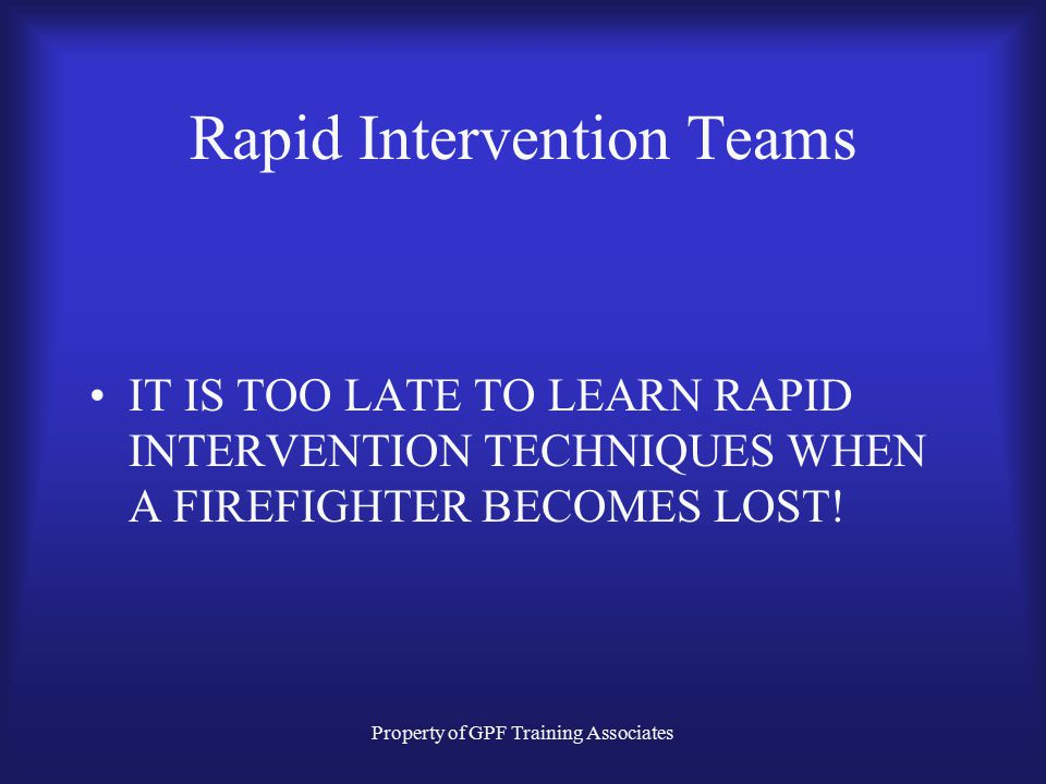 Property of GPF Training Associates Rapid Intervention Teams Definition - A Standby unit, specifically dedicated to protecting committed fire units, o