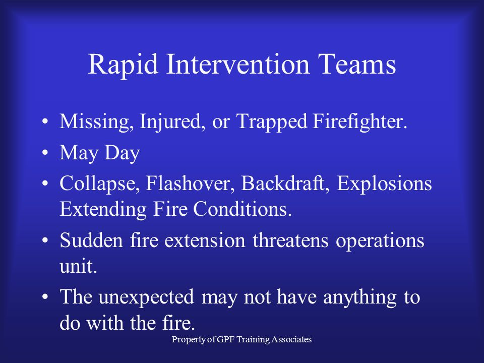 Property of GPF Training Associates Rapid Intervention Teams IT IS TOO LATE TO LEARN RAPID INTERVENTION TECHNIQUES WHEN A FIREFIGHTER BECOMES LOST!