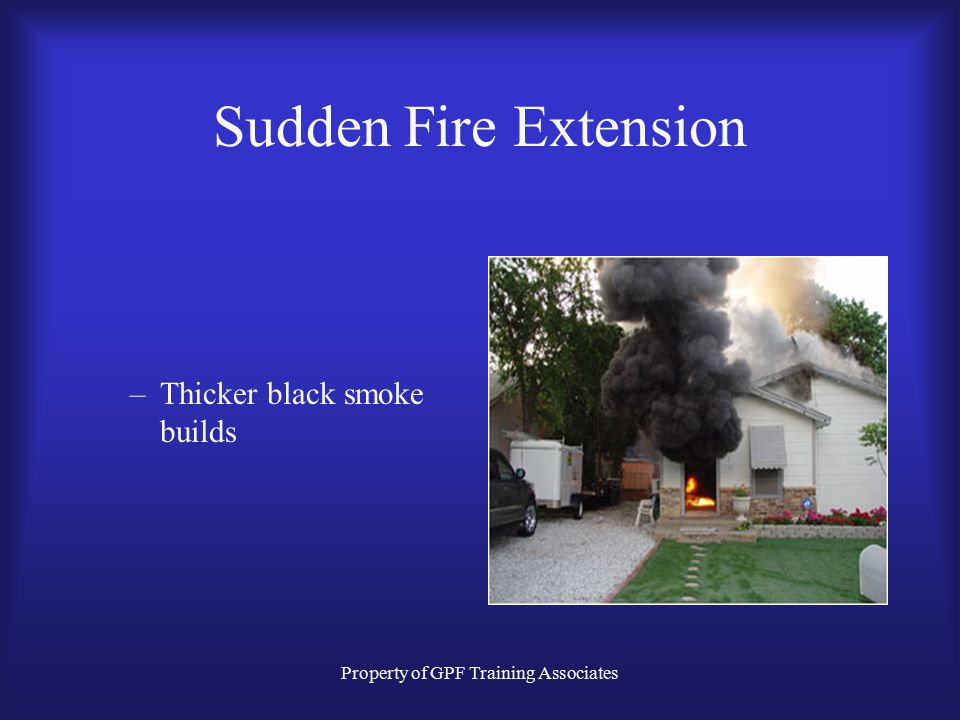 Property of GPF Training Associates Sudden Fire Extension Typical Residential Job. –Heavy smoke from the front door.