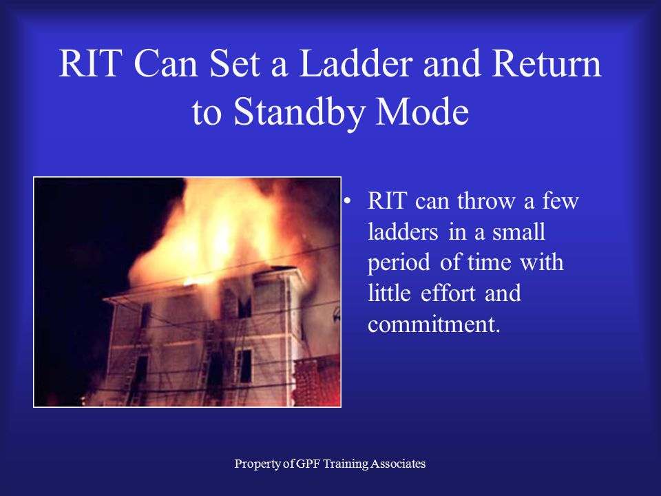 Property of GPF Training Associates RIT Can Set a Ladder and Return to Standby Mode Good ladder placement!