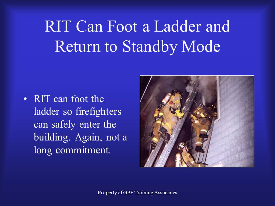 Property of GPF Training Associates RIT Can Set a Ladder and Return to Standby Mode RIT can throw a few ladders in a small period of time with little