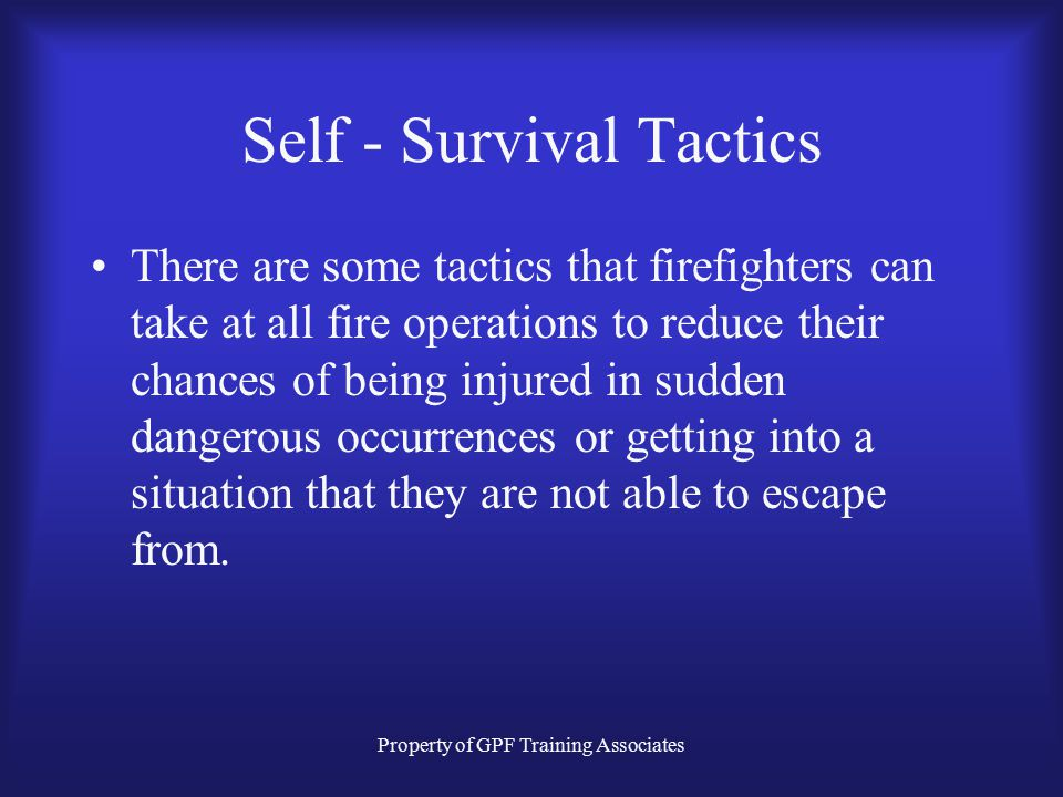 Property of GPF Training Associates Self - Survival Tactics There are literally hundreds of activities going on at working structural fires. –Engine C